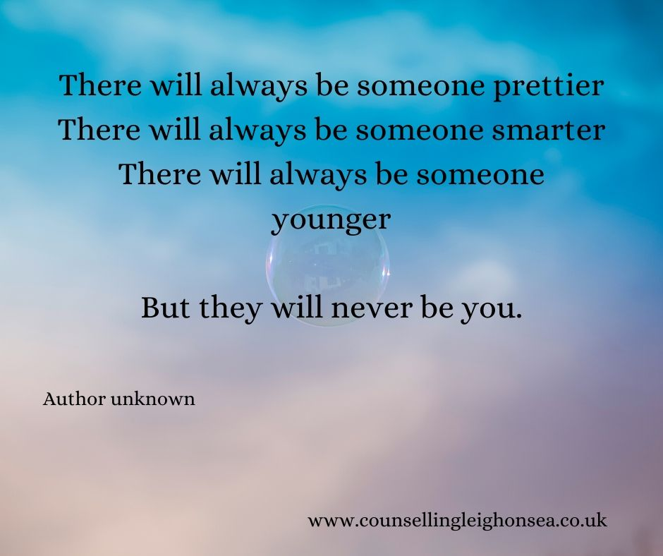 There will always be someone prettier. There will always be someone smarter. There will always be someone younger. But they will never be you